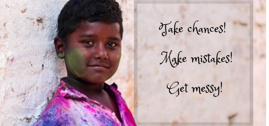 Take chances!  Make mistakes!  Get messy!