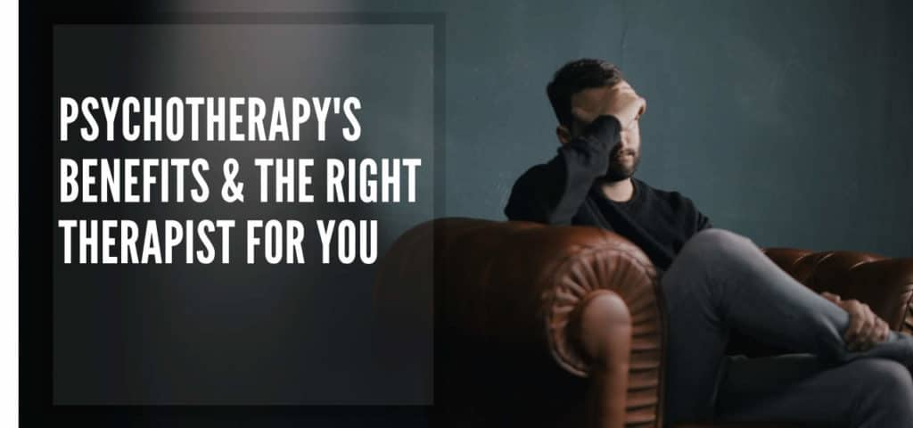 Psychotherapy's Benefits & the Right Therapist for You