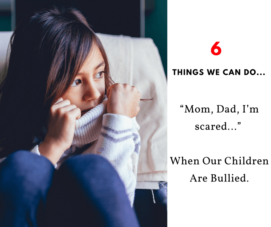 """""""Mom, Dad, I'm scared…"""" 6 Things We Can Do When Our Children Are Bullied."""