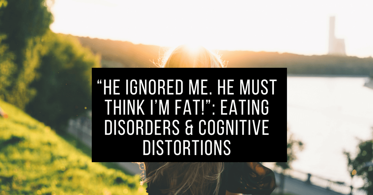 """""""He ignored me. He must think I'm fat!"""": Eating Disorders & Cognitive Distortions"""