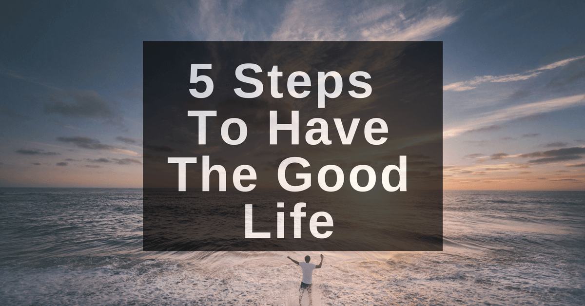 5 Steps To Have The Good Life