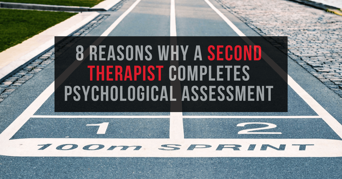8 Reasons Why A Second Therapist Completes Psychological Assessment