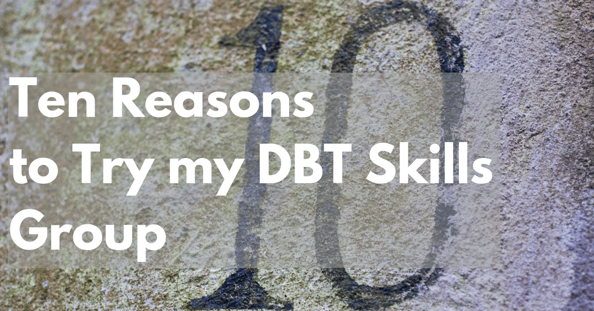 Ten Reasons to Try my DBT Skills Group