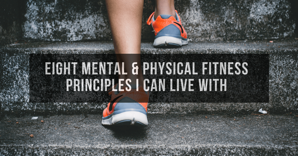 Eight Mental & Physical Fitness Principles I Can Live With