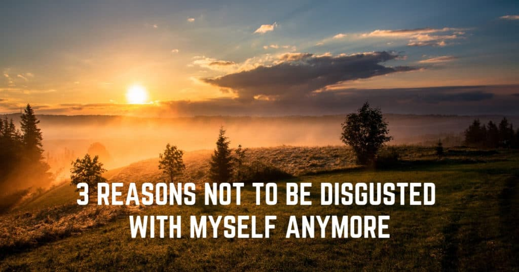 3 Reasons Not to be Disgusted With Myself Anymore