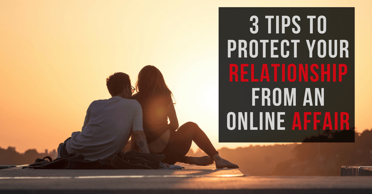 3 Tips to Protect Your Relationship from an Online Affair