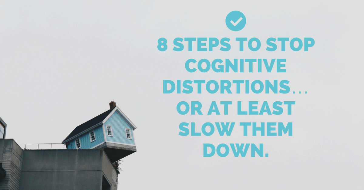 8 Steps to Stop Cognitive Distortions… or at least slow them down.