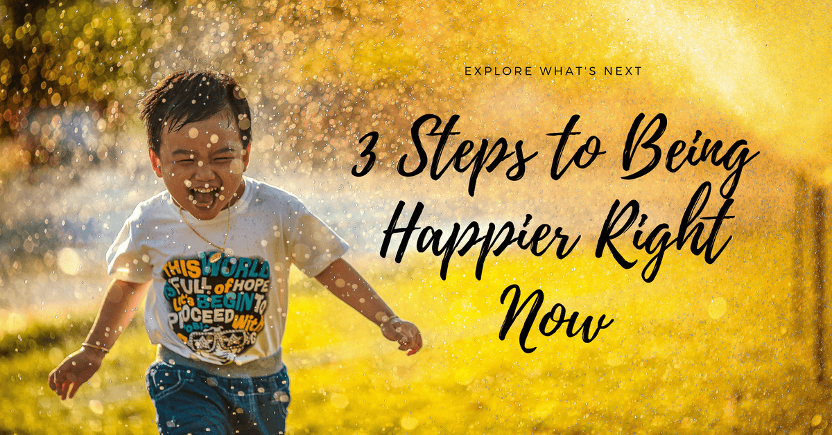 3 Steps to Being Happier Right Now