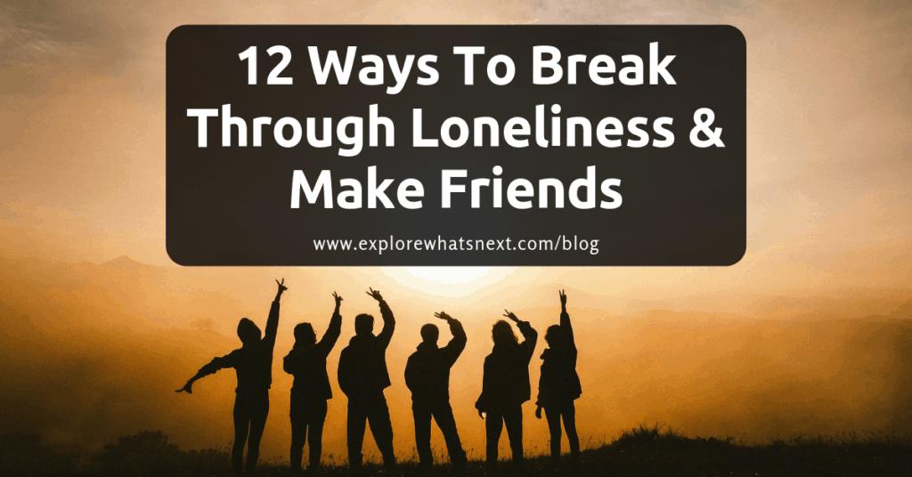 12 Ways To Break Through Loneliness & Make Friends
