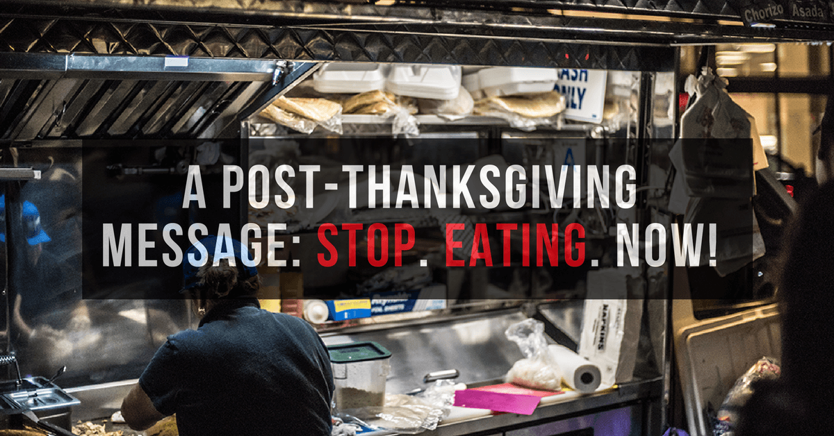 A Post-Thanksgiving Message: Stop. Eating. Now!