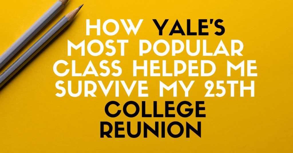 How Yale's Most Popular Class Helped me Survive my 25th College Reunion