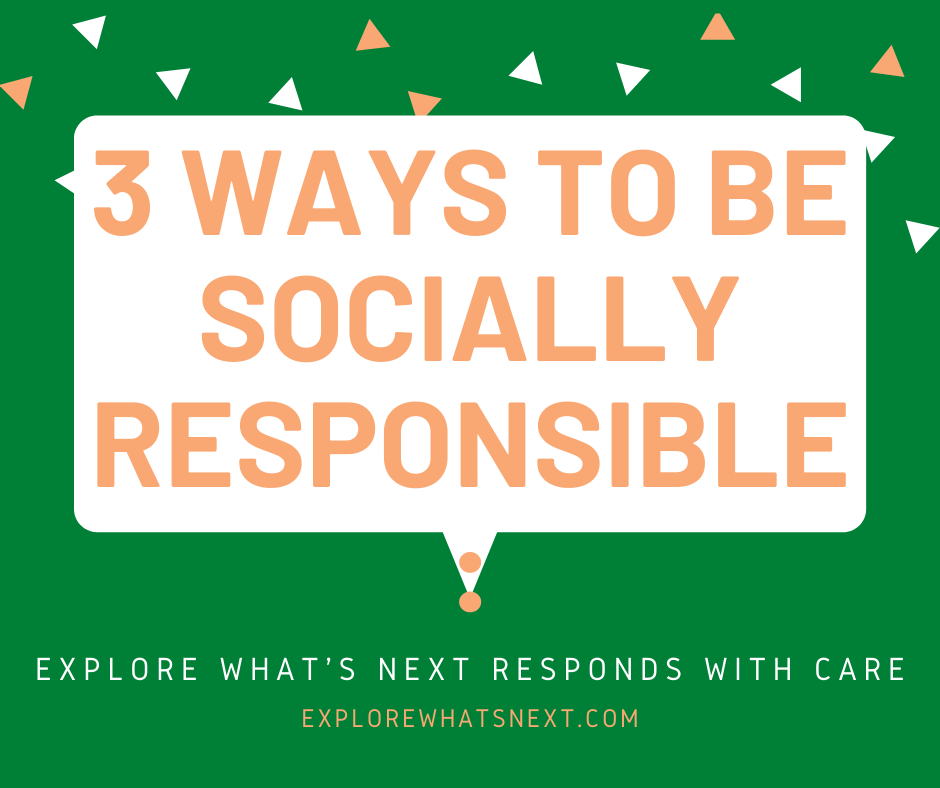 3 Ways to be Socially Responsible: Explore What's Next Responds with Care