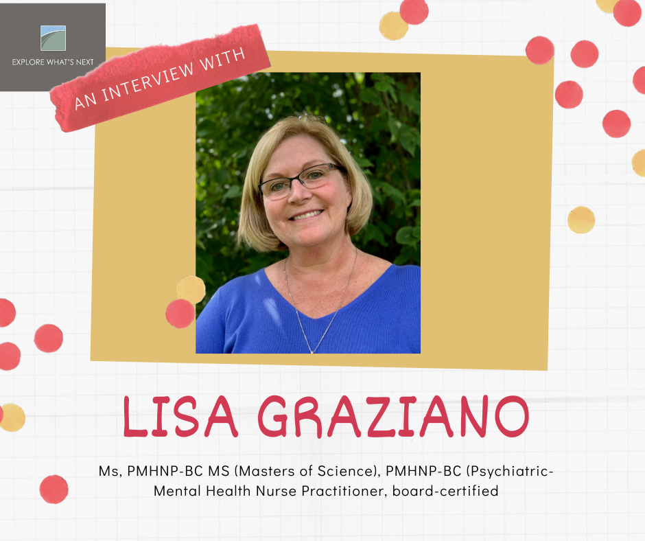 An Interview with Lisa Graziano, Ms, PMHNP-BC MS (Masters of Science), PMHNP-BC (Psychiatric-Mental Health Nurse Practitioner, board-certified